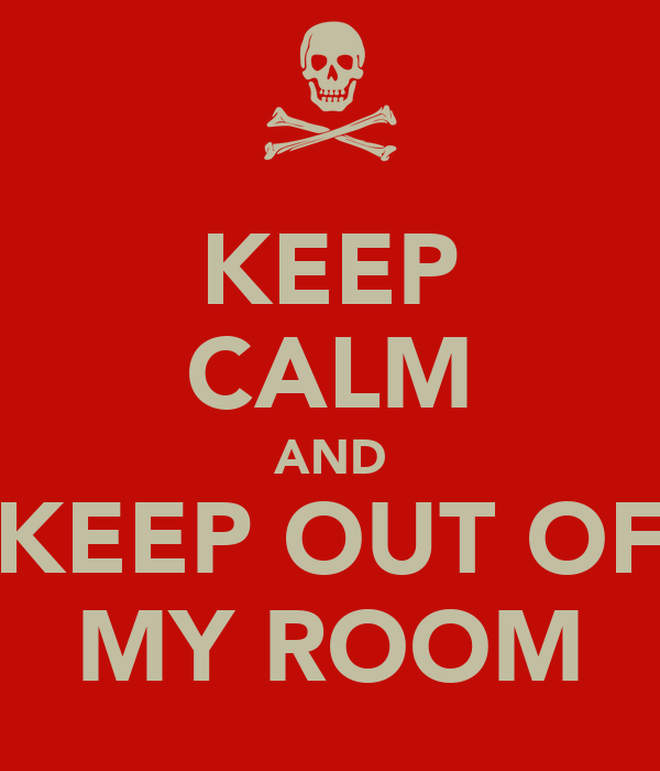 KEEP CALM AND KEEP OUT OF MY ROOM