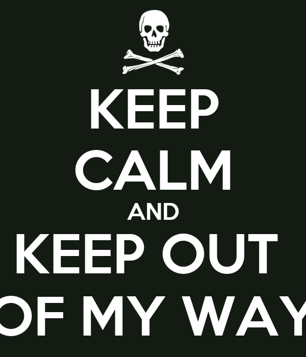 KEEP CALM AND KEEP OUT  OF MY WAY