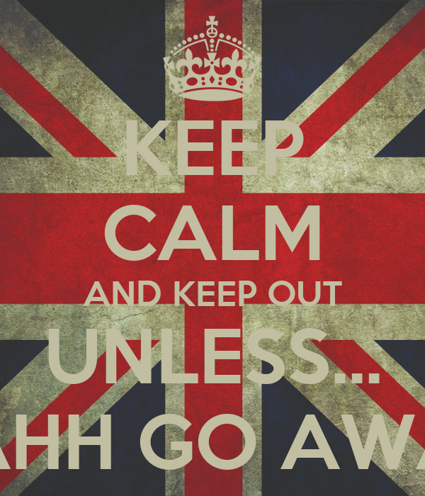 KEEP CALM AND KEEP OUT UNLESS... NAHH GO AWAY