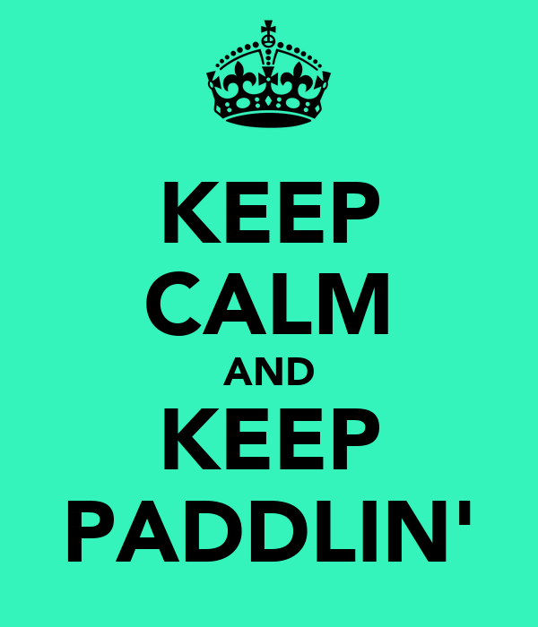 KEEP CALM AND KEEP PADDLIN'