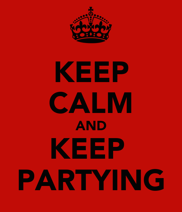 KEEP CALM AND KEEP  PARTYING