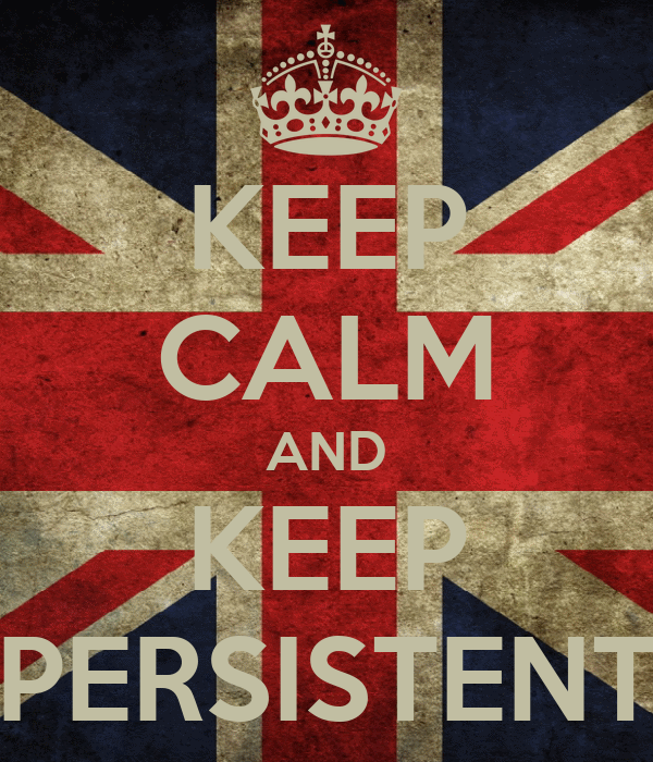 KEEP CALM AND KEEP PERSISTENT