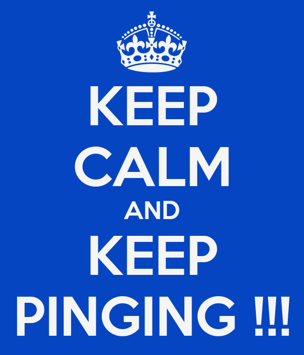 KEEP CALM AND KEEP PINGING !!!