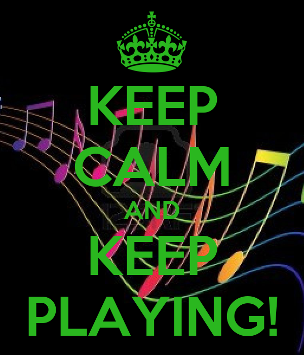 KEEP CALM AND KEEP PLAYING!
