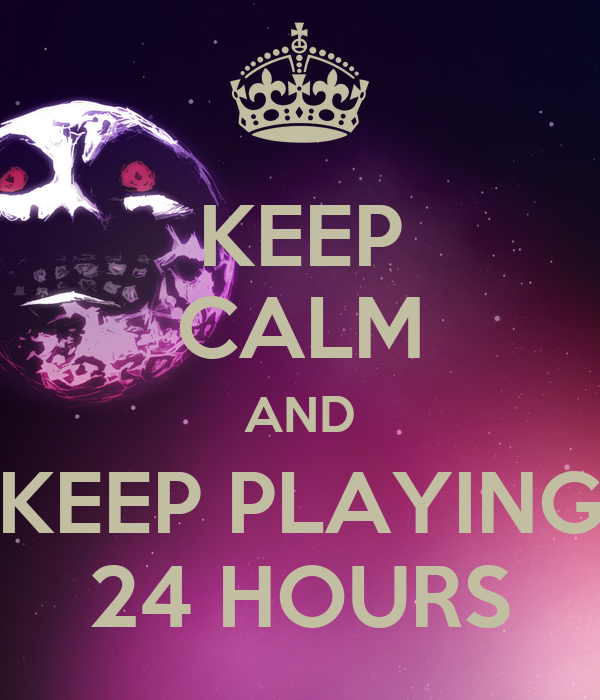 KEEP CALM AND KEEP PLAYING 24 HOURS