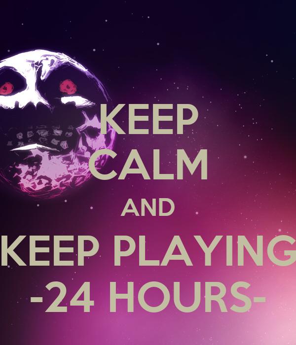 KEEP CALM AND KEEP PLAYING -24 HOURS-