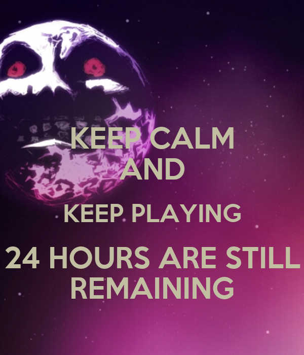 KEEP CALM AND KEEP PLAYING 24 HOURS ARE STILL REMAINING