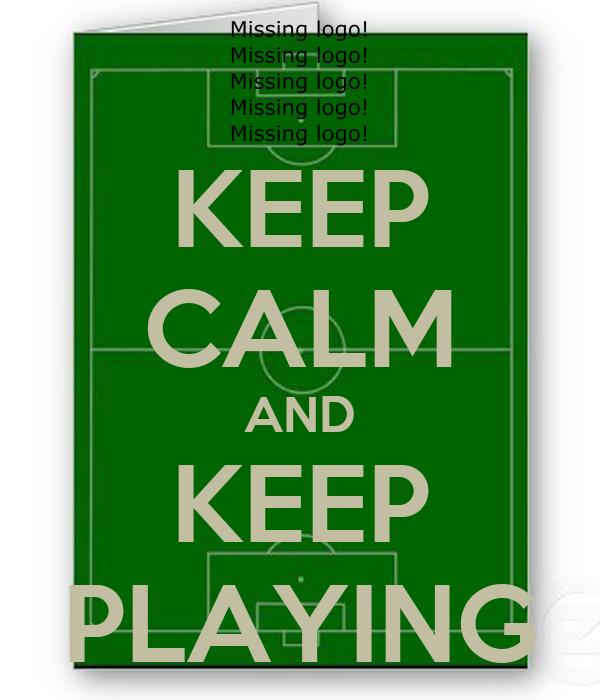KEEP CALM AND KEEP PLAYING