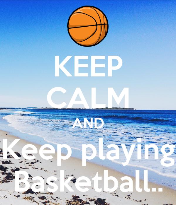 KEEP CALM AND Keep playing Basketball..