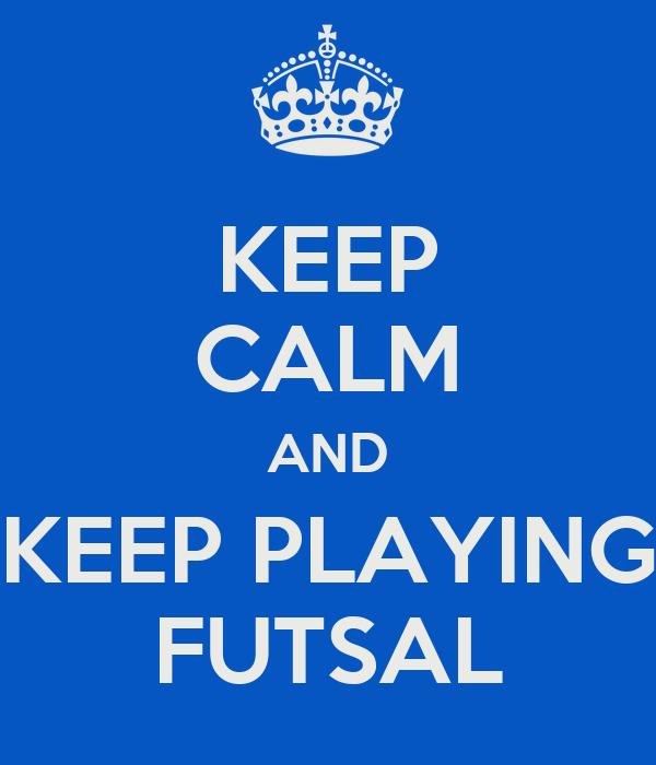 KEEP CALM AND KEEP PLAYING FUTSAL