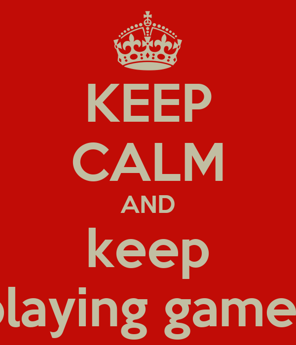 KEEP CALM AND keep playing games