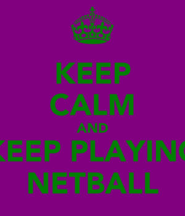 KEEP CALM AND KEEP PLAYING NETBALL