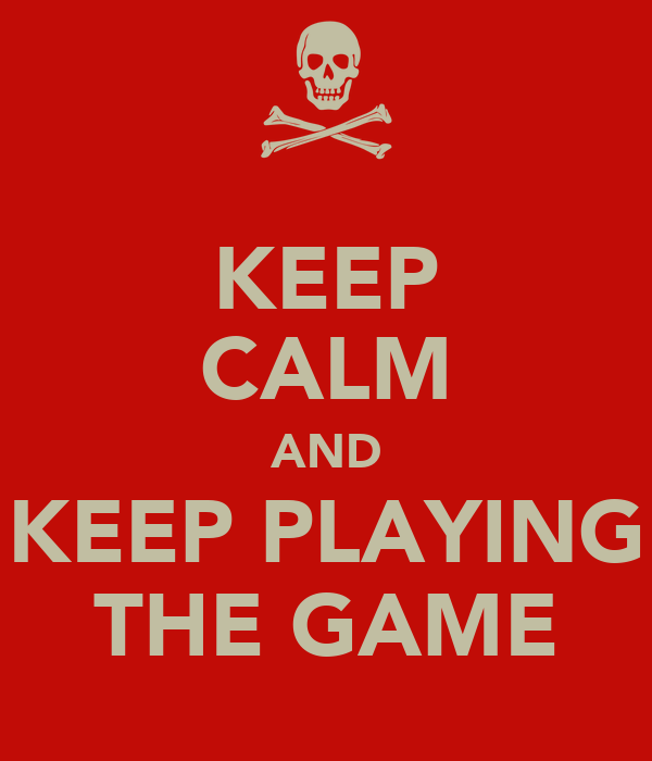 KEEP CALM AND KEEP PLAYING THE GAME