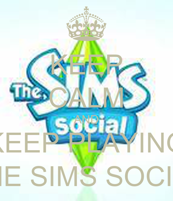 KEEP CALM AND KEEP PLAYING THE SIMS SOCIAL