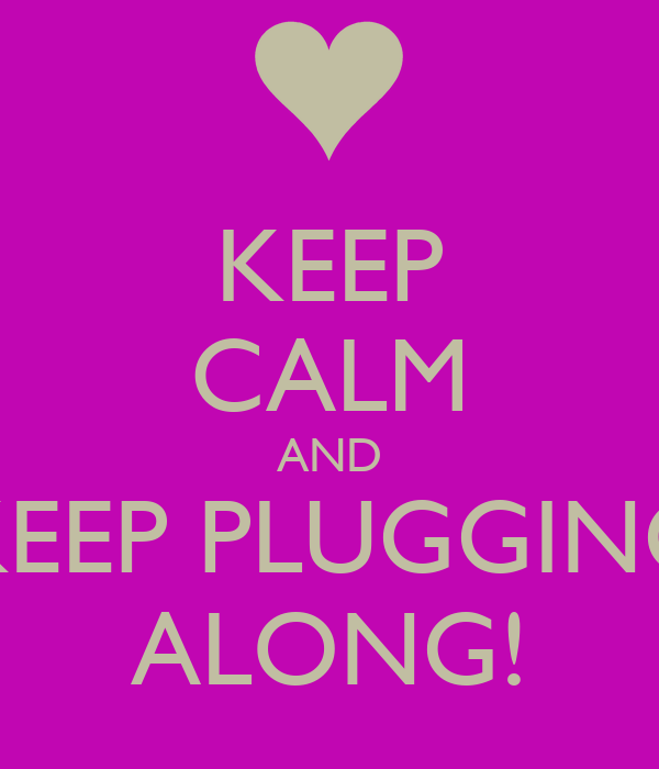 KEEP CALM AND KEEP PLUGGING ALONG!