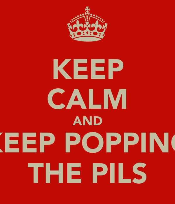 KEEP CALM AND KEEP POPPING THE PILS