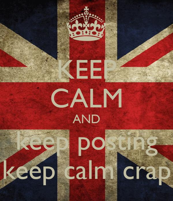 KEEP CALM AND keep posting keep calm crap