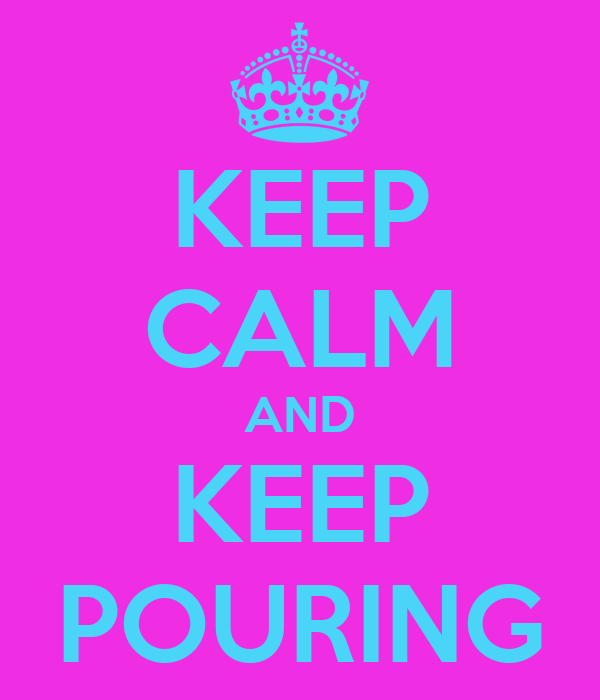 KEEP CALM AND KEEP POURING