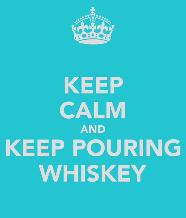 KEEP CALM AND KEEP POURING WHISKEY