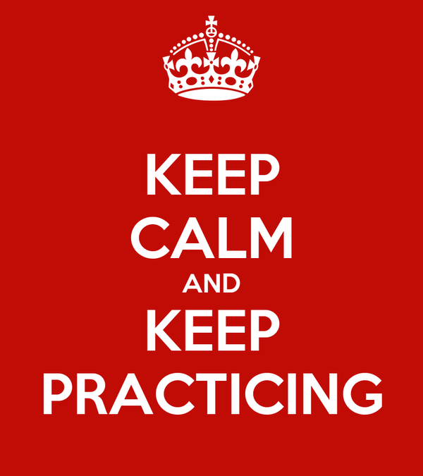 KEEP CALM AND KEEP PRACTICING