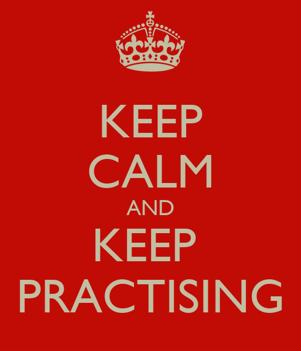 KEEP CALM AND KEEP  PRACTISING