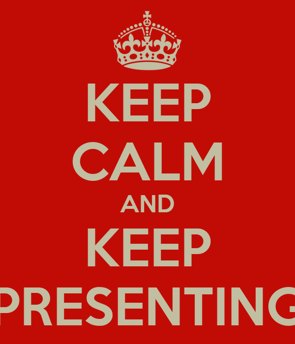 KEEP CALM AND KEEP PRESENTING