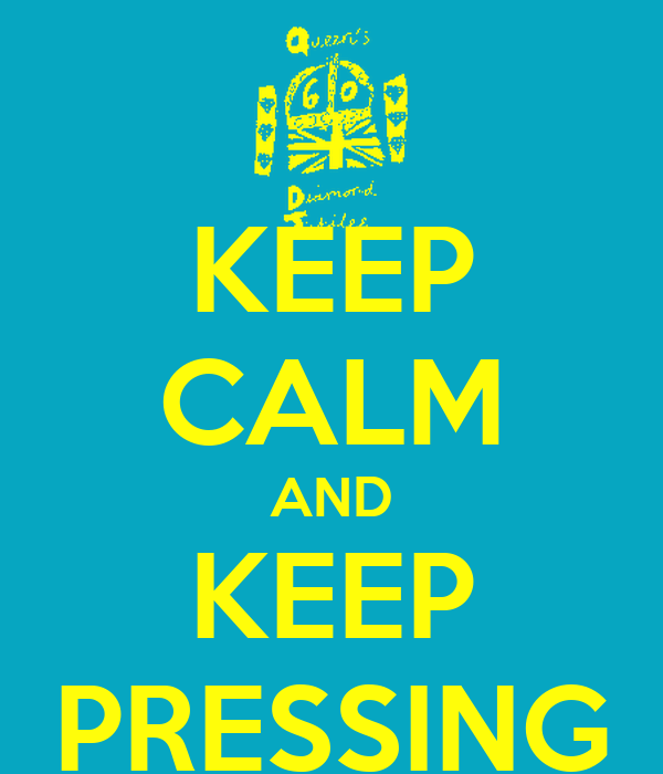 KEEP CALM AND KEEP PRESSING