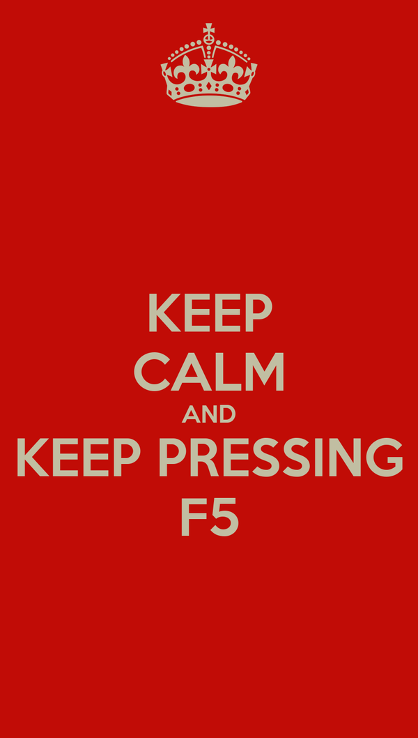 KEEP CALM AND KEEP PRESSING F5