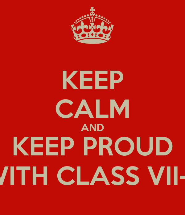 KEEP CALM AND KEEP PROUD WITH CLASS VII-7