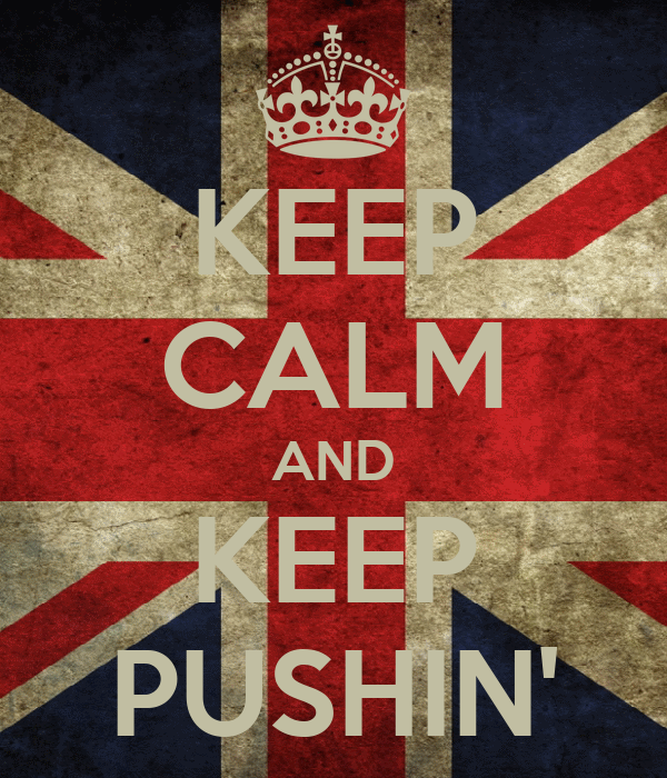 KEEP CALM AND KEEP PUSHIN'