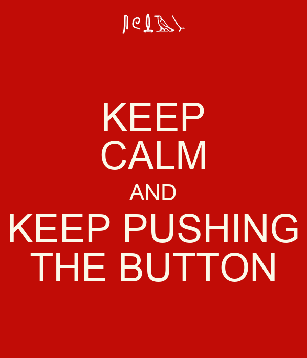 KEEP CALM AND KEEP PUSHING THE BUTTON