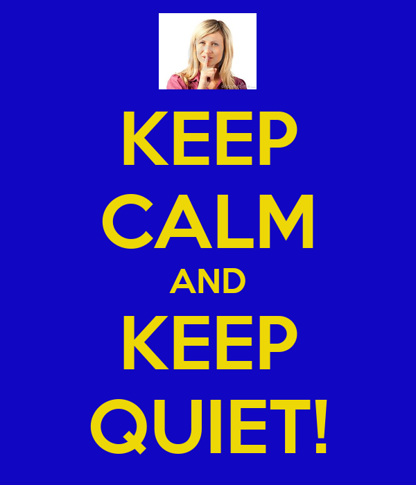 KEEP CALM AND KEEP QUIET!