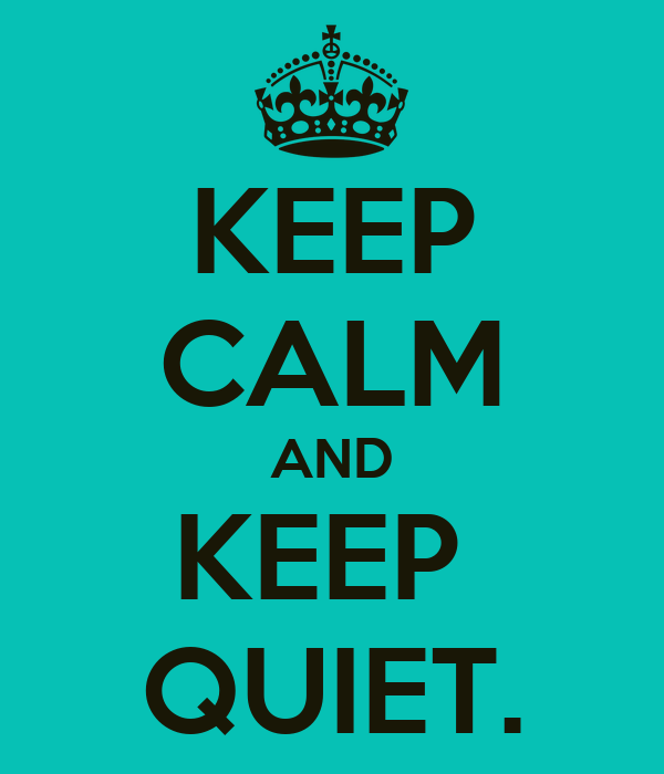KEEP CALM AND KEEP  QUIET.