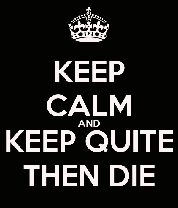 KEEP CALM AND KEEP QUITE THEN DIE