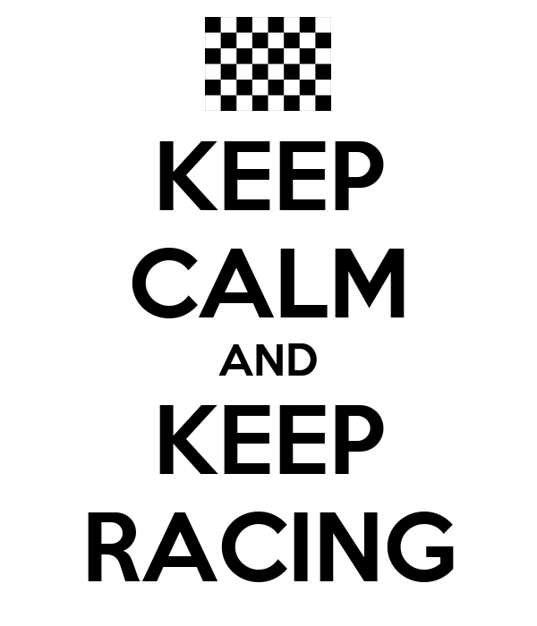 KEEP CALM AND KEEP RACING