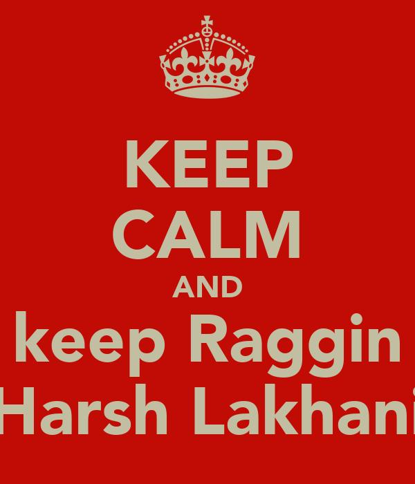 KEEP CALM AND keep Raggin Harsh Lakhani