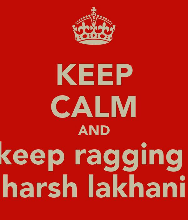 KEEP CALM AND keep ragging  harsh lakhani