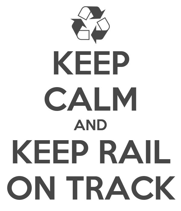 KEEP CALM AND KEEP RAIL ON TRACK