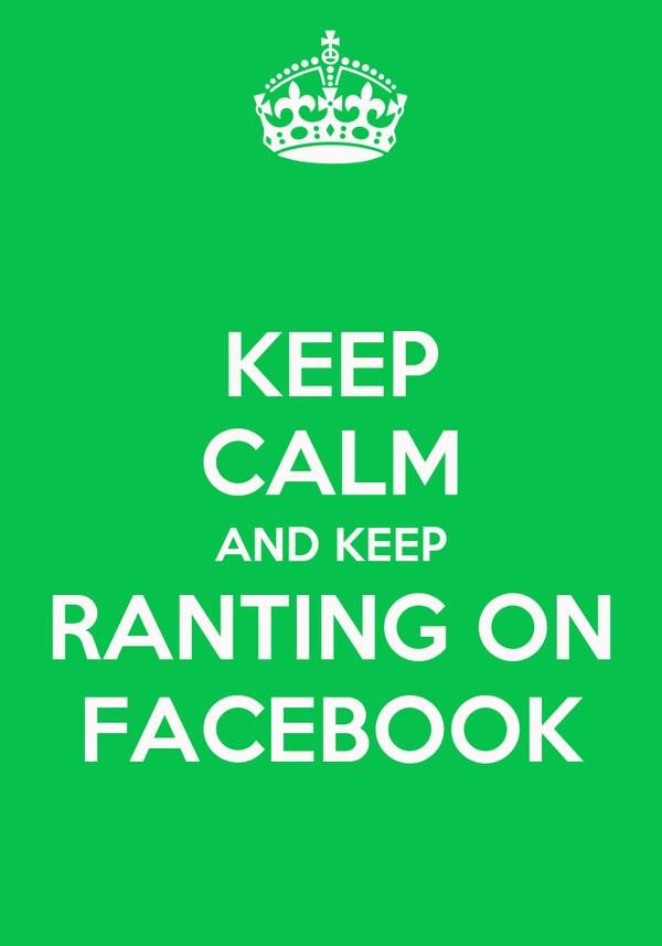KEEP CALM AND KEEP RANTING ON FACEBOOK