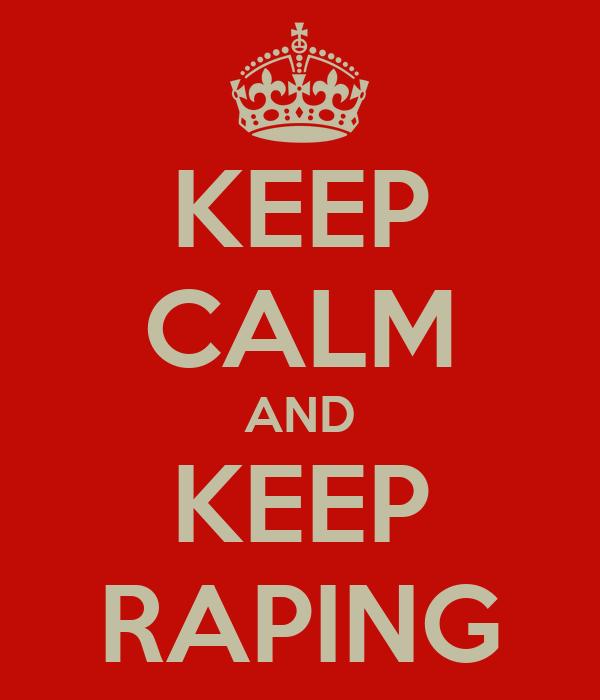 KEEP CALM AND KEEP RAPING