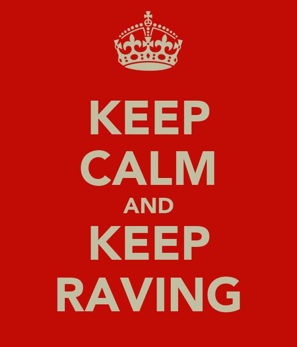KEEP CALM AND KEEP RAVING