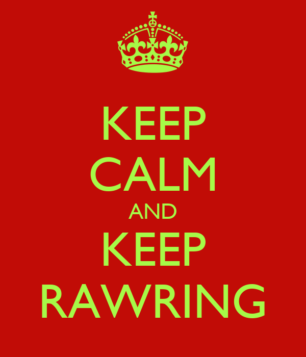 KEEP CALM AND KEEP RAWRING