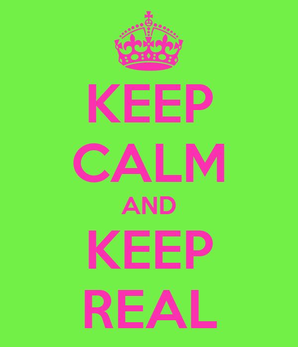 KEEP CALM AND KEEP REAL