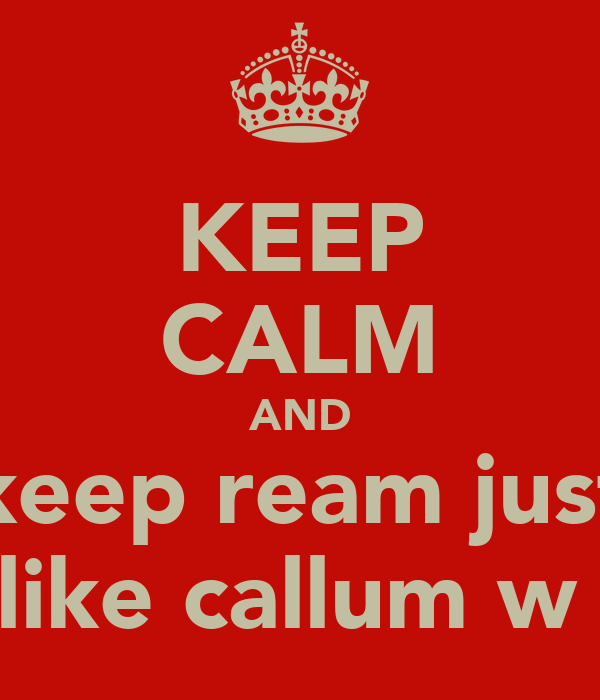 KEEP CALM AND keep ream just like callum w