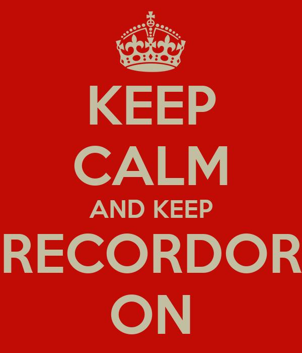 KEEP CALM AND KEEP RECORDOR ON