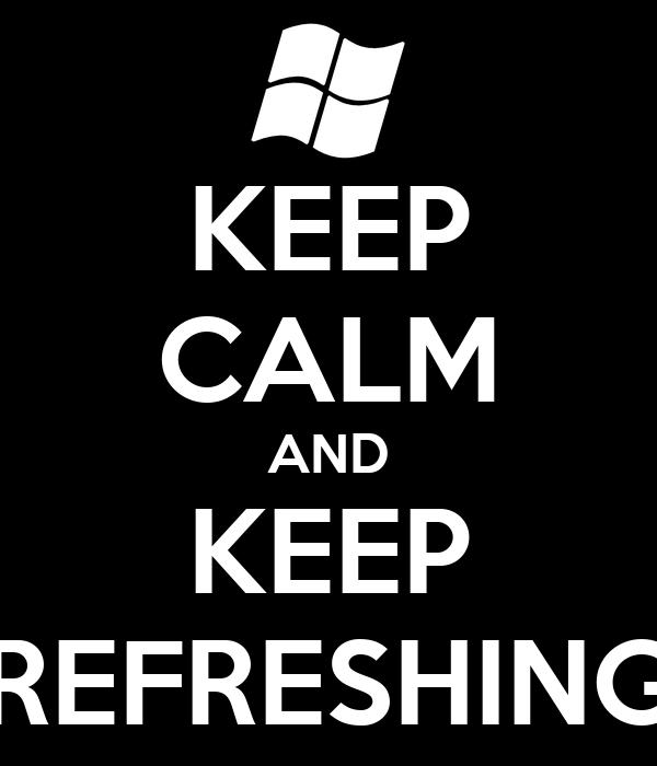 KEEP CALM AND KEEP REFRESHING