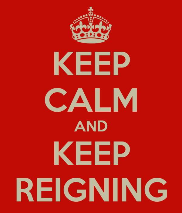 KEEP CALM AND KEEP REIGNING