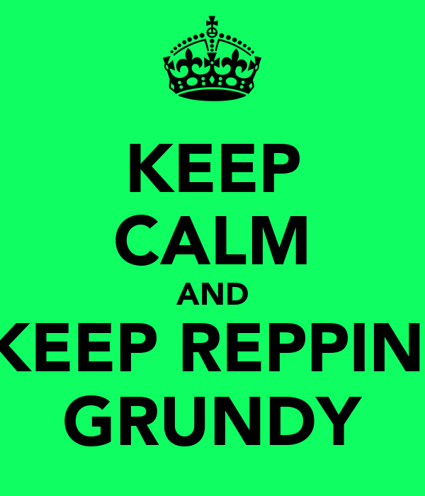 KEEP CALM AND KEEP REPPIN' GRUNDY