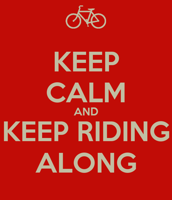 KEEP CALM AND KEEP RIDING ALONG