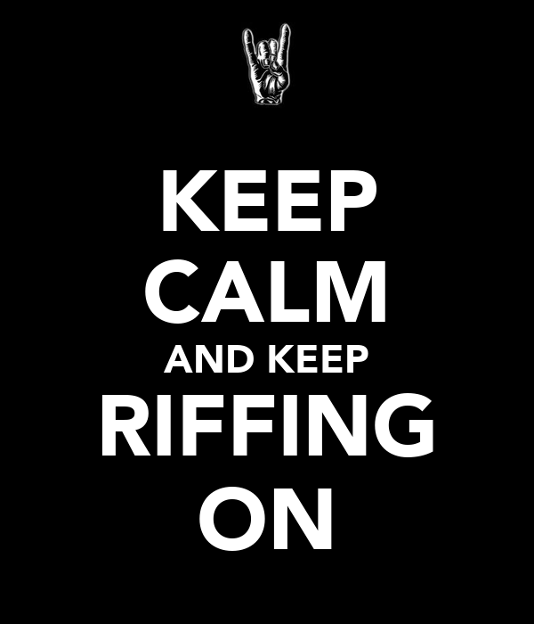KEEP CALM AND KEEP RIFFING ON